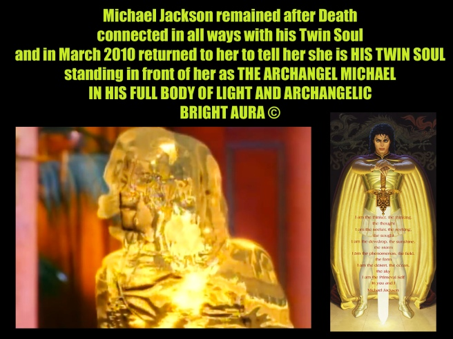 Michael Jackson remained after Death connected in all ways with his Twin Soul and in March 2010 returned to her to tell her she is HIS TWIN SOUL standing in front of her as THE ARCHANGEL MICHAEL IN HIS FULL BODY OF LIGHT AND ARCHANGELIC BRIGHT AURA © Susan Elsa Flame Sword Truth
