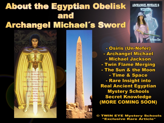 About the Egyptian Obelisk and Archangel Michael´s Sword © TWIN EYE Mystery Schools *Exclusive Rare Article* - Twin Flame Symbols Meaning Beyond - Archangel Michael Jackson 777 Susan Elsa