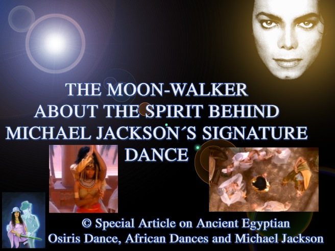 The Moon-Walker: About the Spirit behind Michael Jacksons Signature Dance and African Dances back to Osiris in Egypt © Special Article
