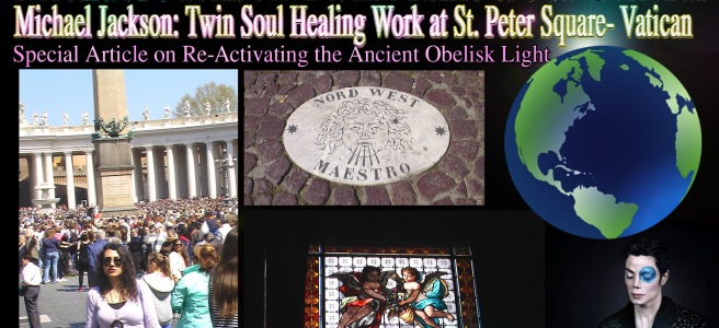Michael Jackson Twin Soul Healing Mission St Peter Square Obelisk Activation Vatican- Special Article © TwinFlame Soul Official