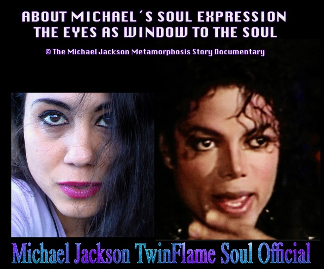 ABOUT MICHAEL JACKSONS SOUL EXPRESSION -EYES ARE WINDOW TO THE SOUL- Michael Jackson TwinFlame Soul Metamorphosis Story and Documentary Project © ArchangelMichael777