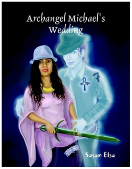 ARCHANGEL MICHAELS WEDDING- THE OFFICIAL MICHAEL JACKSON TWIN FLAME SOUL STORY BOOK AND THEME SONG © Susan Elsa- Michael Jackson TwinFlame Soul Official First Book 2012