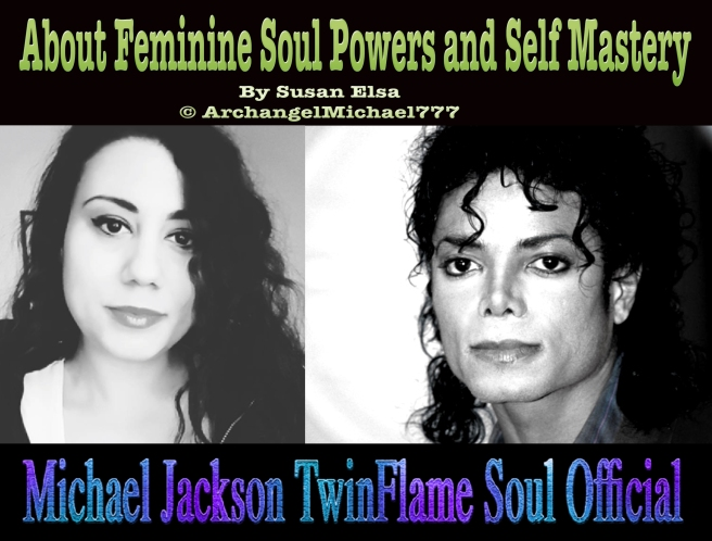 About Feminine Soul Powers and Self Mastery *Special Update Article by Susan Elsa* © Michael Jackson TwinFlame Soul Official