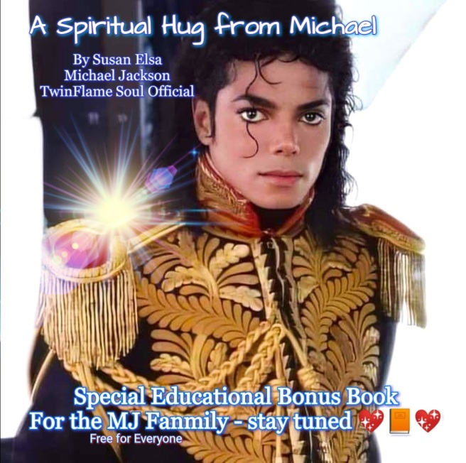 A Spiritual Hug from Michael - Special Psychic Spiritual TwinFlame Soul Book for the MJ Fans Michael Jackson Fanmily - FREE FOR EVERYONE - © Susan Elsa - MGP Publishing